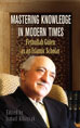 Mastering Knowledge in Modern Times: Fethullah Gülen as an Islamic Scholar